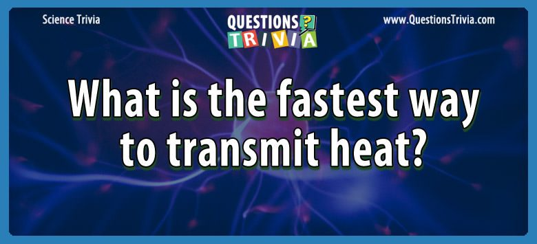 Science Trivia Questions fastest transmit heat