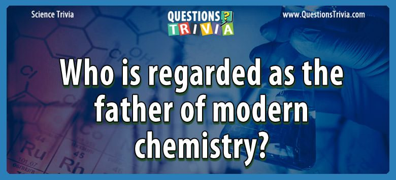 Who is regarded as the father of modern chemistry?