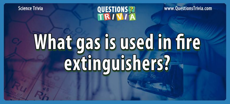 Science Trivia Questions gas fire extinguishers