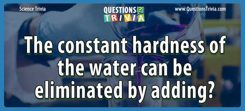 The constant hardness of the water can be eliminated by adding?