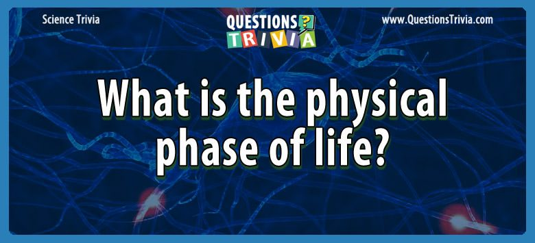 Science Trivia Questions physical phase life