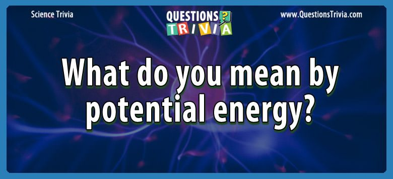 Science Trivia Questions potential energy 1