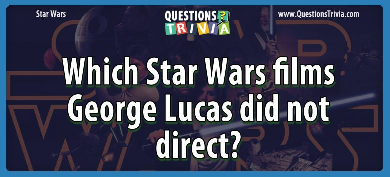 Star Wars Questions star wars films lucas didnot direct