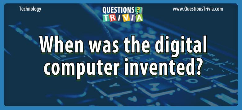 Technology Trivia Questions digital computer invented