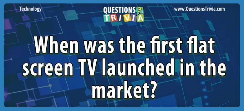 Technology Trivia Questions first flat screen tv launched