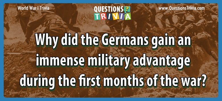 Why did the germans gain an immense military advantage during the first months of the war?