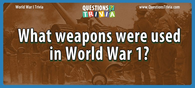 W W I Trivia weapons world war 1