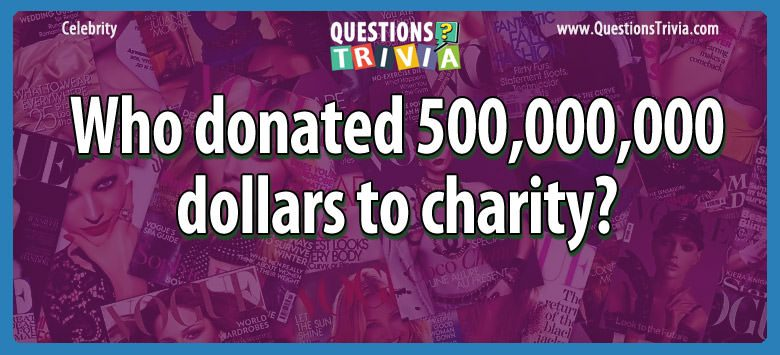 Celebrity Trivia Questions 500000000 dollars to charity