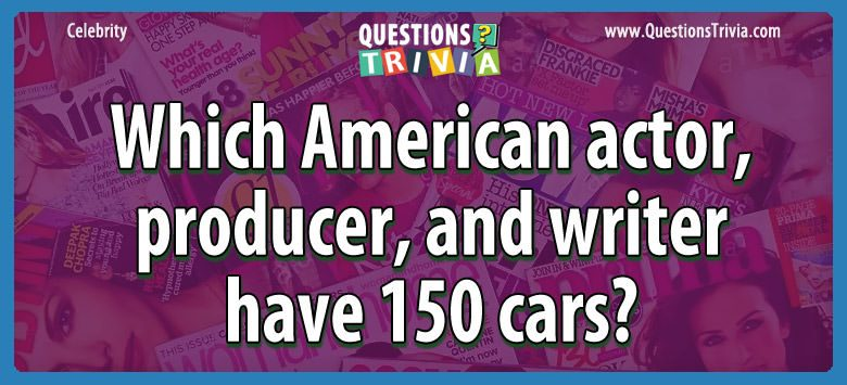 Celebrity Trivia Questions american actor 150 cars