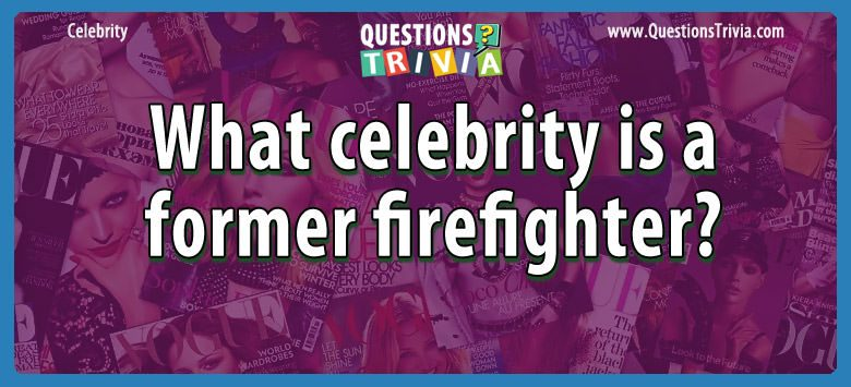 Celebrity Trivia Questions celebrity firefighter