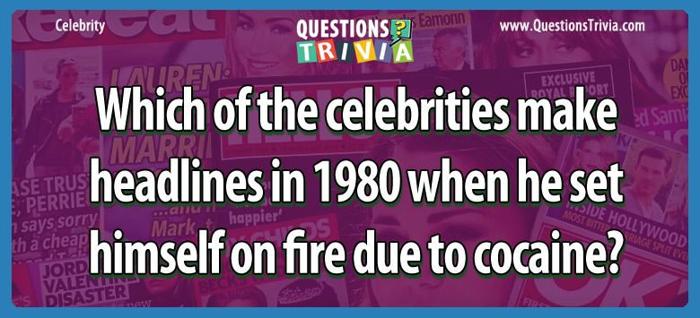 Which of the celebrities make headlines in 1980 when he set himself on fire due to cocaine?