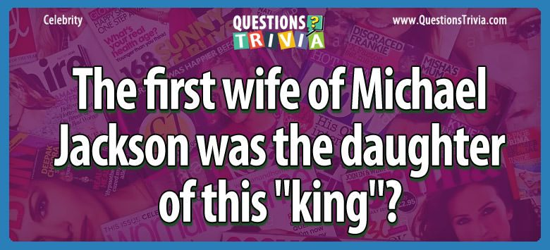 "The first wife of michael jackson was the daughter of this ""king""?"