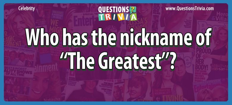 Celebrity Trivia Questions nickname The Greatest