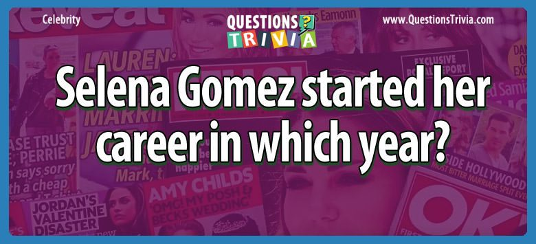 Celebrity Trivia Questions selena gomez started career year