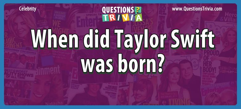 Question When Did Taylor Swift Was Born