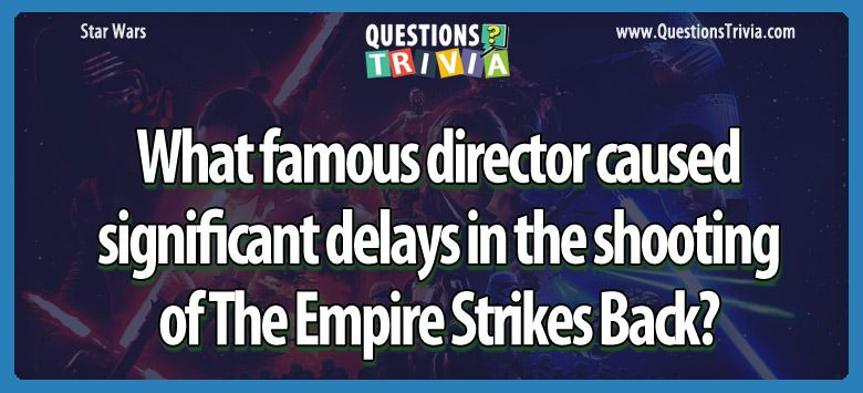 What famous director caused significant delays in the shooting of the empire strikes back?