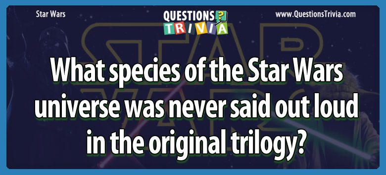 What species of the star wars universe was never said out loud in the original trilogy?