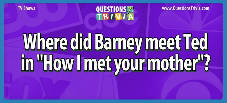 TV Series Trivia Questions barney meet ted