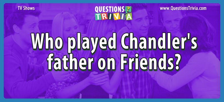 TV Series Trivia Questions chandlers father friends