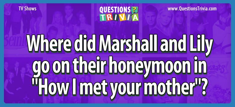 """Where did marshall and lily go on their honeymoon in """"how i met your mother""""?"""