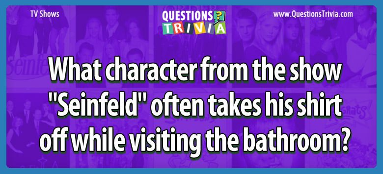 """What character from the show """"seinfeld"""" often takes his shirt off while visiting the bathroom?"""