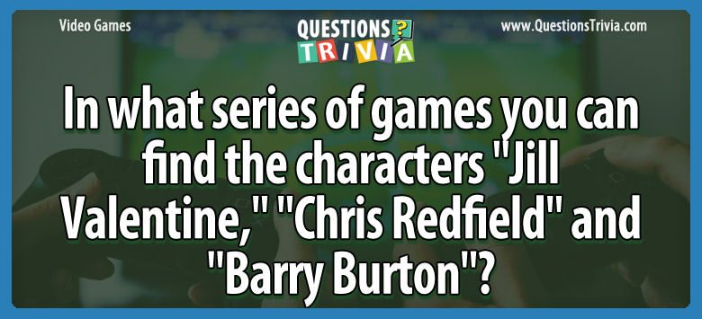 "In what series of games you can find the characters ""jill valentine,"" ""chris redfield"" and ""barry burton""?"