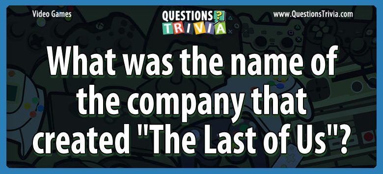 Video Game Trivia company created the last of us