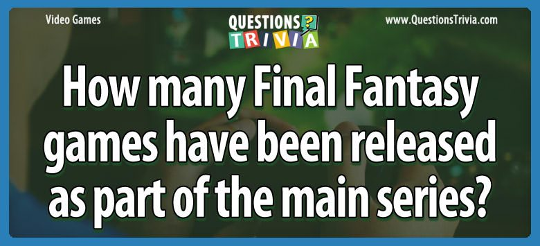 Video Game Trivia final fantasy released part main series