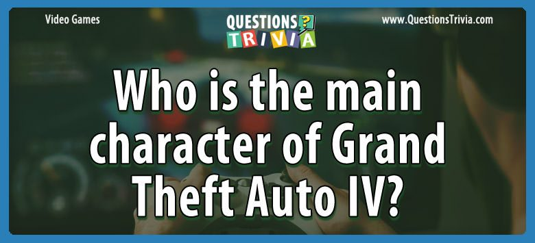 Video Game Trivia main character grand theft auto iv