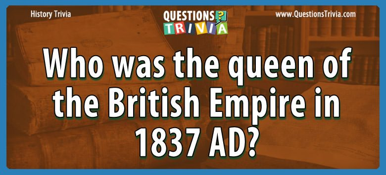 Who was the queen of the british empire in 1837 ad?