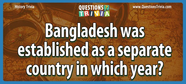 History Trivia Questions bangladesh established separate country year