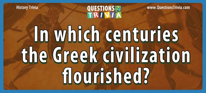 History Trivia Questions centuries greek civilization flourished