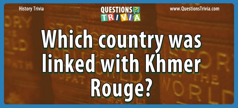 History Trivia Questions country linked khmer rouge