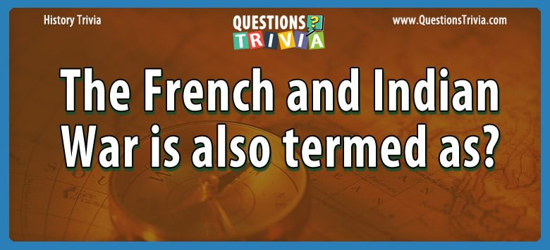History Trivia Questions french indian war termed