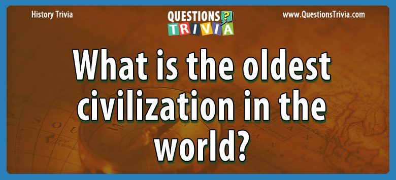 History Trivia Questions oldest civilization world 1