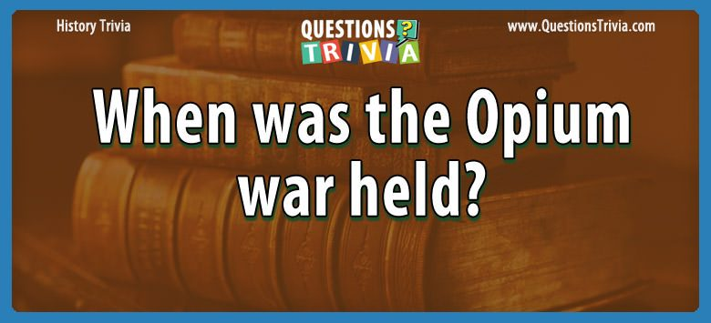 History Trivia Questions opium war held