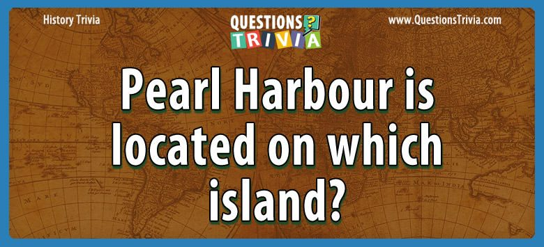 History Trivia Questions pearl harbour island