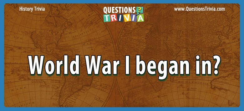 History Trivia Questions world war i began in