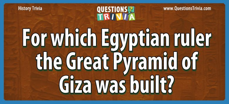 History Trivia egyptian ruler great pyramid giza built