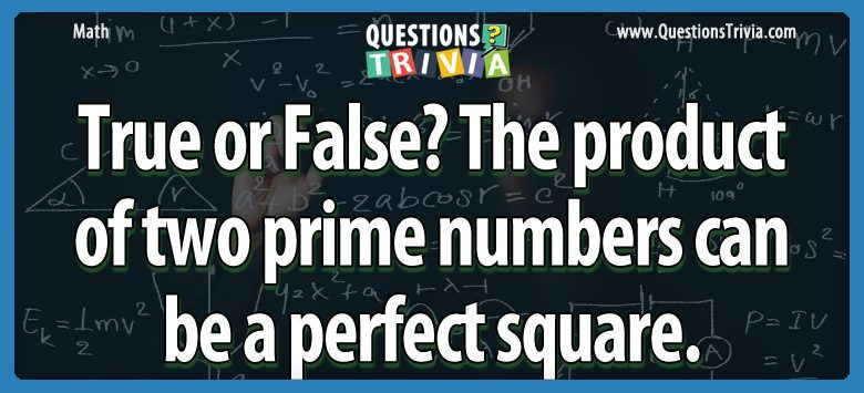 True or false? the product of two prime numbers can be a perfect square.