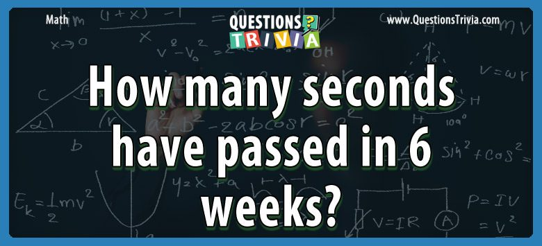 Math Trivia seconds passed 6 weeks