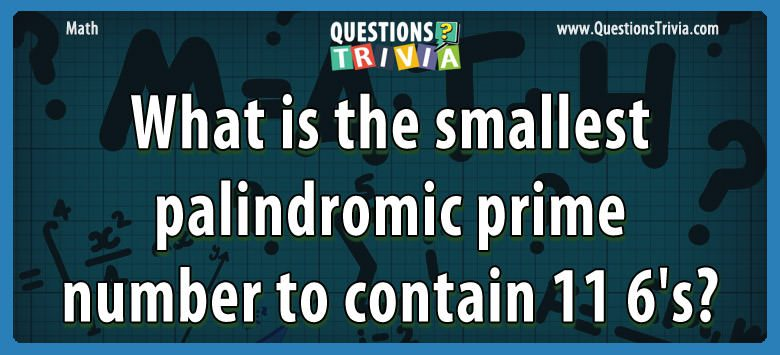 Math Trivia smallest palindromic prime number 11 6s