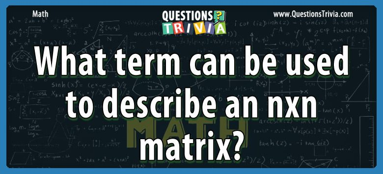 Math Trivia term describe nxn matrix