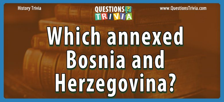 History Trivia Questions annexed bosnia and herzegovina
