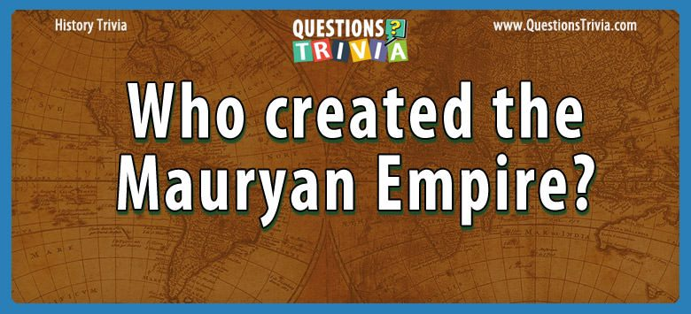 History Trivia Questions created the mauryan empire