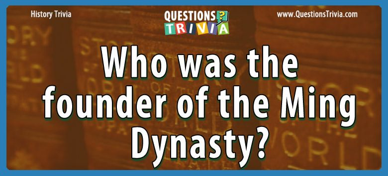 History Trivia Questions founder of the ming dynasty