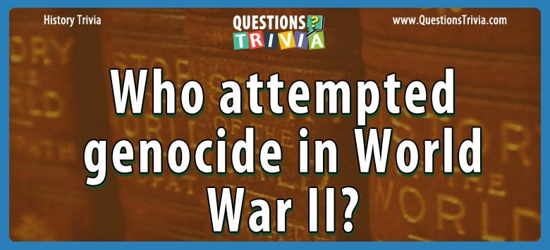 History Trivia Questions genocide in world war ii