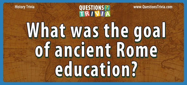 History Trivia Questions goal of ancient rome education