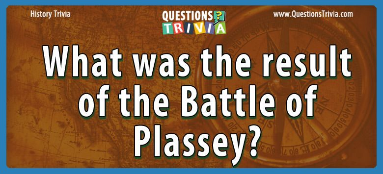History Trivia Questions result of the battle of plassey
