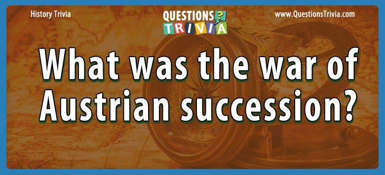 History Trivia Questions the war of austrian succession